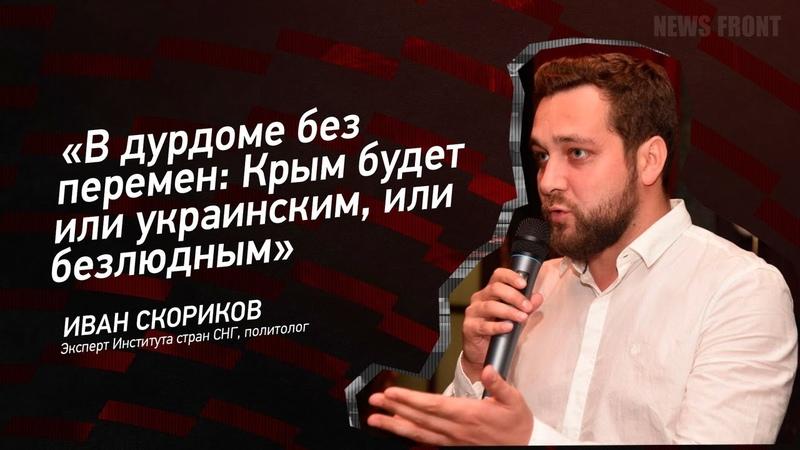 В дурдоме без перемен Крым будет или украинским, или безлюдным - Иван Скориков