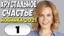 Фильм 2021!! - ХРУСТАЛЬНОЕ СЧАСТЬЕ 1 серия @ Русские Мелодрамы 2021 Новинки HD 1080P