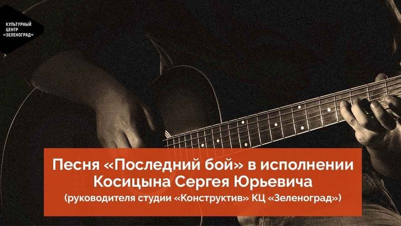 Песня Последний бой в исполнении Косицына Сергея Юрьевича руководителя студии Конструктив