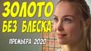 Олигарховская мелодрама 2020!! ЗОЛОТО БЕЗ БЛЕСКА Русские мелодрамы 2020 новинки HD 1080P
