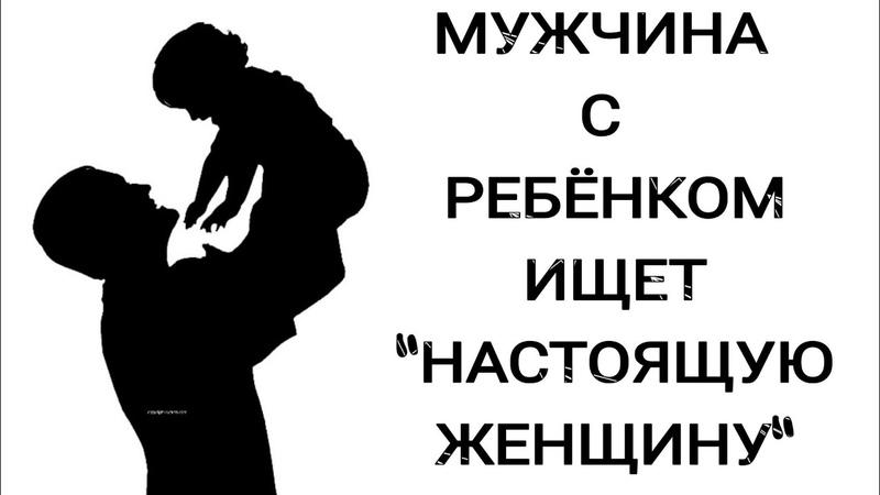 МУЖЧИНА С РЕБЁНКОМ ИЩЕТ НАСТОЯЩУЮ ЖЕНЩИНУ