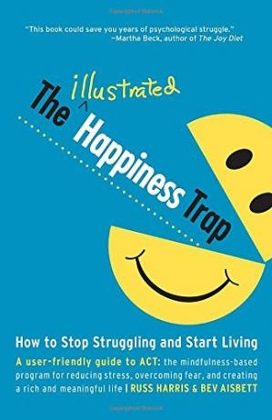 The Illustrated Happiness Trap How to Stop Struggling and Start Living by Russ Harris, Bev Aisbett
