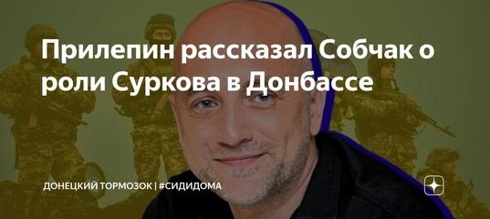 Прилепин рассказал Собчак о роли Суркова в Донбассе